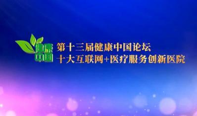 第十三届健康中国论坛·十大互联网+医疗服务创新医院发布